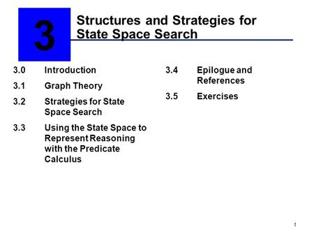 1 Structures and Strategies for State Space Search 3 3.0Introduction 3.1Graph Theory 3.2Strategies for State Space Search 3.3Using the State Space to Represent.