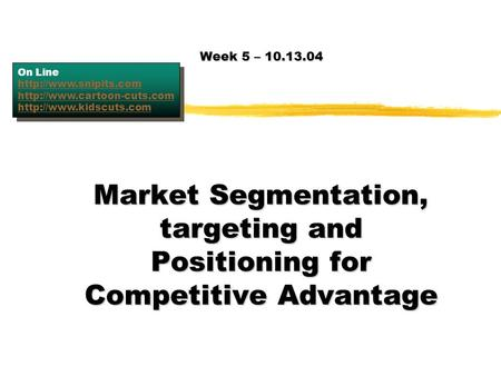 Week 5 – 10.13.04 On Line http://www.snipits.com http://www.cartoon-cuts.com http://www.kidscuts.com Market Segmentation, targeting and Positioning for.