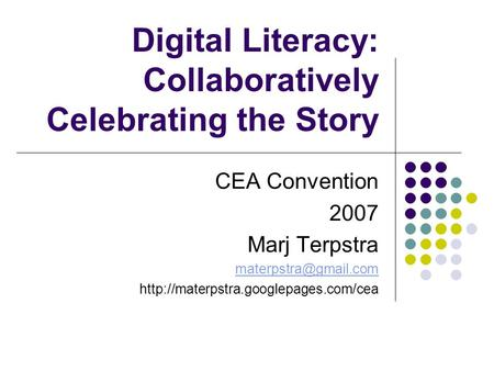 Digital Literacy: Collaboratively Celebrating the Story CEA Convention 2007 Marj Terpstra