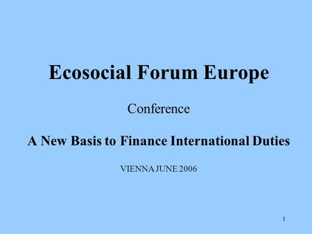 1 Ecosocial Forum Europe Conference A New Basis to Finance International Duties VIENNA JUNE 2006.
