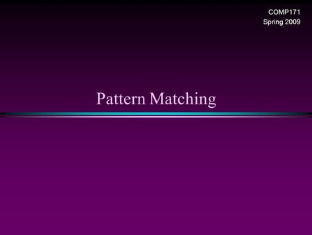 Pattern Matching COMP171 Spring 2009. Pattern Matching / Slide 2 Pattern Matching * Given a text string T[0..n-1] and a pattern P[0..m-1], find all occurrences.