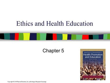 Copyright © 2006 Pearson Education, Inc. publishing as Benjamin Cummings. Ethics and Health Education Chapter 5.
