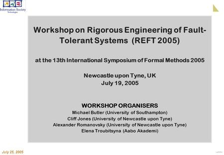 July 25, 2005 Workshop on Rigorous Engineering of Fault- Tolerant Systems (REFT 2005) at the 13th International Symposium of Formal Methods 2005 Newcastle.