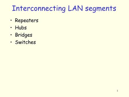 1 Interconnecting LAN segments Repeaters Hubs Bridges Switches.