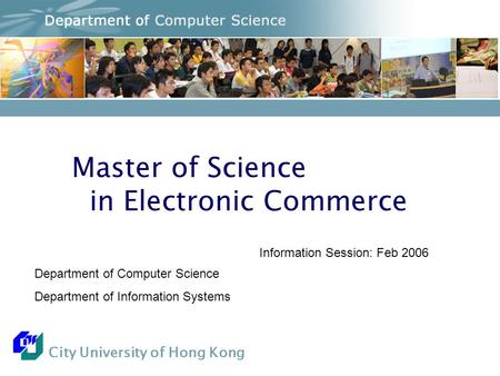 City University of Hong Kong Master of Science in Electronic Commerce Department of Computer Science Department of Information Systems Information Session: