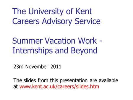 The University of Kent Careers Advisory Service Summer Vacation Work - Internships and Beyond 23rd November 2011 The slides from this presentation are.