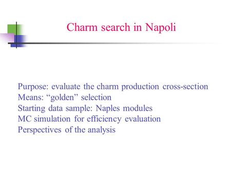 "Charm search in Napoli Purpose: evaluate the charm production cross-section Means: ""golden"" selection Starting data sample: Naples modules MC simulation."