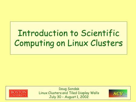 Introduction to Scientific Computing on Linux Clusters Doug Sondak Linux Clusters and Tiled Display Walls July 30 – August 1, 2002.