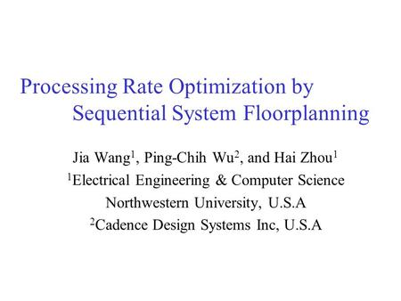 Processing Rate Optimization by Sequential System Floorplanning Jia Wang 1, Ping-Chih Wu 2, and Hai Zhou 1 1 Electrical Engineering & Computer Science.