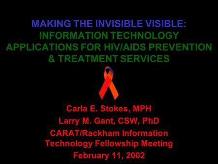 MAKING THE INVISIBLE VISIBLE: INFORMATION TECHNOLOGY APPLICATIONS FOR HIV/AIDS PREVENTION & TREATMENT SERVICES Carla E. Stokes, MPH Larry M. Gant, CSW,