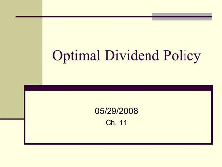 Optimal Dividend Policy 05/29/2008 Ch. 11. 2 Is there an Optimal Dividend Policy? Balance between cash needs of the company for investment purposes and.