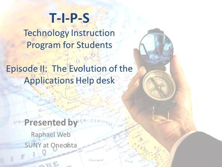 T-I-P-S Technology Instruction Program for Students Episode II: The Evolution of the Applications Help desk Presented by Raphael Web SUNY at Oneonta.