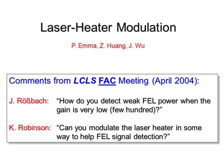 "Comments from LCLS FAC Meeting (April 2004): J. Rößbach:""How do you detect weak FEL power when the gain is very low (few hundred)?"" K. Robinson:""Can you."