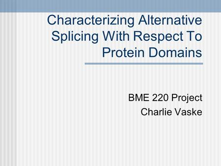 Characterizing Alternative Splicing With Respect To Protein Domains BME 220 Project Charlie Vaske.
