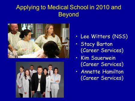 Applying to Medical School in 2010 and Beyond Lee Witters (NSS) Stacy Barton (Career Services) Kim Sauerwein (Career Services) Annette Hamilton (Career.
