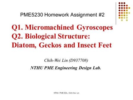 NTHU PME EDL, Chih-Wei Lin Q1. Micromachined Gyroscopes Q2. Biological Structure: Diatom, Geckos and Insect Feet Chih-Wei Lin (D937708) NTHU PME Engineering.