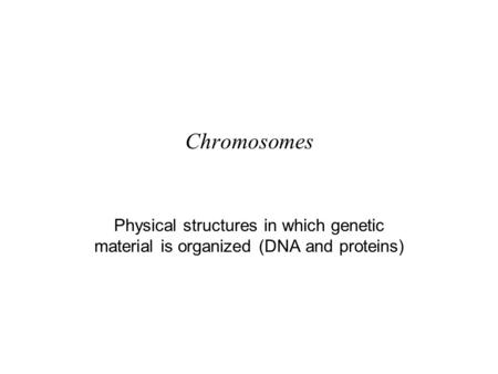 Chromosomes Physical structures in which genetic material is organized (DNA and proteins)