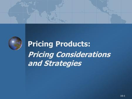 10-1 Pricing Products: Pricing Considerations and Strategies.