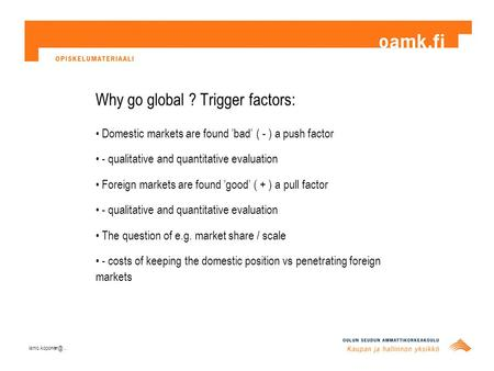 Why go global ? Trigger factors: Domestic markets are found 'bad' ( - ) a push factor - qualitative and quantitative evaluation Foreign markets are found.