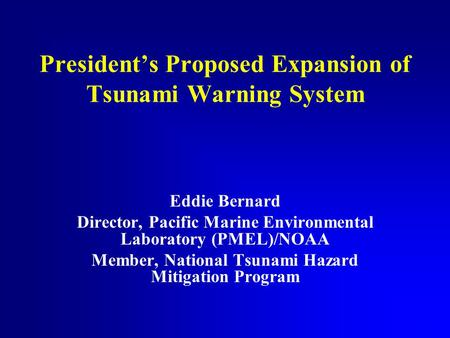 President's Proposed Expansion of Tsunami Warning System Eddie Bernard Director, Pacific Marine Environmental Laboratory (PMEL)/NOAA Member, National Tsunami.