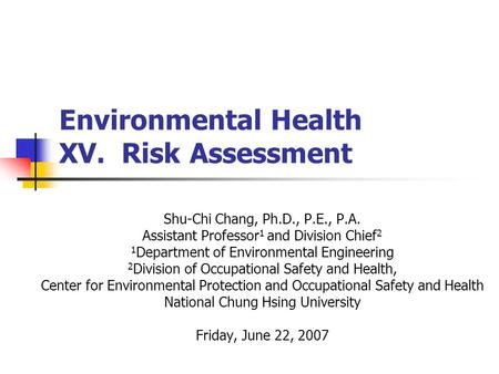 Environmental Health XV. Risk Assessment Shu-Chi Chang, Ph.D., P.E., P.A. Assistant Professor 1 and Division Chief 2 1 Department of Environmental Engineering.