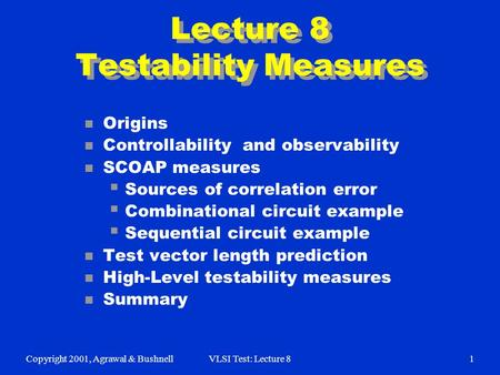 Copyright 2001, Agrawal & BushnellVLSI Test: Lecture 81 Lecture 8 Testability Measures n Origins n Controllability and observability n SCOAP measures 