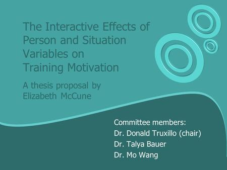 The Interactive Effects of Person and Situation Variables on Training Motivation A thesis proposal by Elizabeth McCune Committee members: Dr. Donald Truxillo.