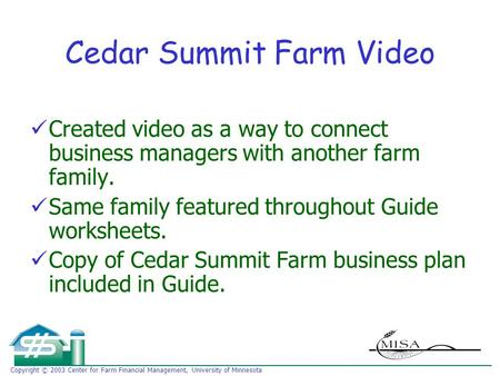 Copyright © 2003 Center for Farm Financial Management, University of Minnesota Cedar Summit Farm Video Created video as a way to connect business managers.