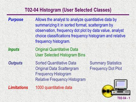 T02-04 - 1 T02-04 Histogram (User Selected Classes) Purpose Allows the analyst to analyze quantitative data by summarizing it in sorted format, scattergram.
