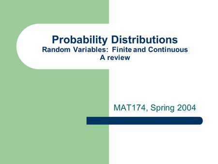 Probability Distributions Random Variables: Finite and Continuous A review MAT174, Spring 2004.