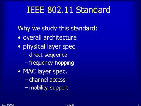 110/15/2003CS211 IEEE 802.11 Standard Why we study this standard: overall architecture physical layer spec. –direct sequence –frequency hopping MAC layer.
