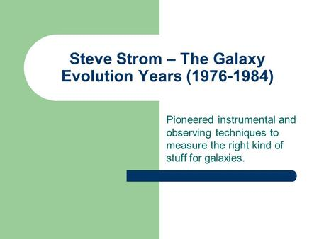 Steve Strom – The Galaxy Evolution Years (1976-1984) Pioneered instrumental and observing techniques to measure the right kind of stuff for galaxies.