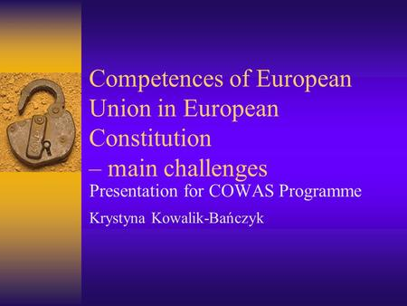 Competences of European Union in European Constitution – main challenges Presentation for COWAS Programme Krystyna Kowalik-Bańczyk.