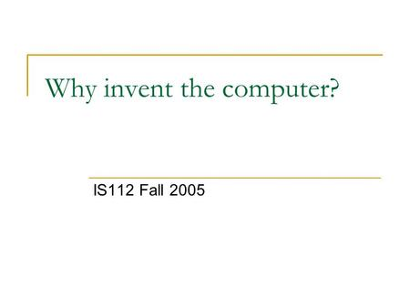 Why invent the computer? IS112 Fall 2005. What did people need a computer? Difficult problems for people to solve by hand Minimize or eliminate mistakes.