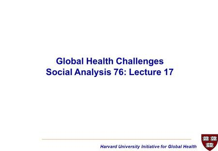 Harvard University Initiative for Global Health Global Health Challenges Social Analysis 76: Lecture 17.