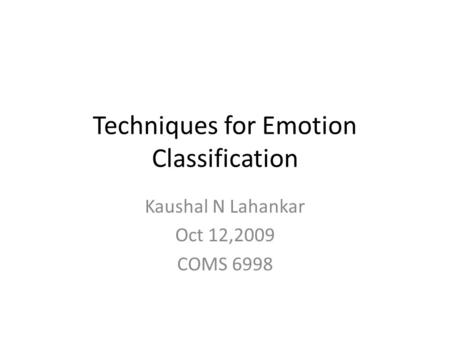 Techniques for Emotion Classification Kaushal N Lahankar Oct 12,2009 COMS 6998.