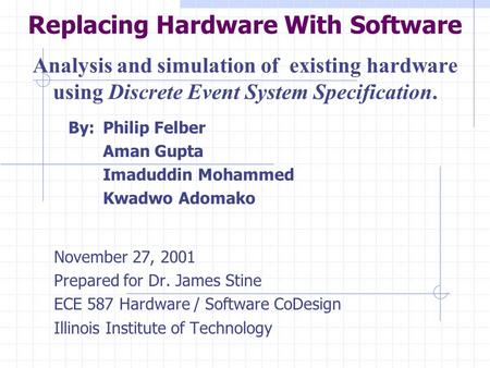 Replacing Hardware With Software Analysis and simulation of existing hardware using Discrete Event System Specification. By:Philip Felber Aman Gupta Imaduddin.