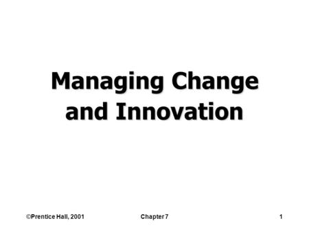 ©Prentice Hall, 2001Chapter 71 Managing Change and Innovation.