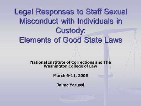 Legal Responses to Staff Sexual Misconduct with Individuals in Custody: Elements of Good State Laws National Institute of Corrections and The Washington.