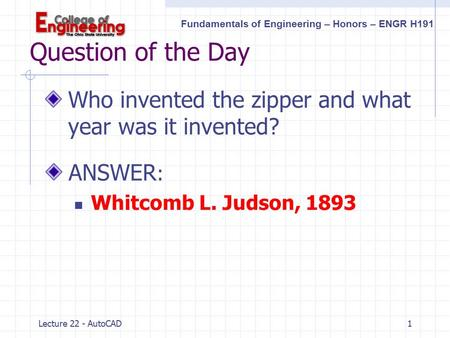Fundamentals of Engineering – Honors – ENGR H191 Lecture 22 - AutoCAD1 Question of the Day Who invented the zipper and what year was it invented? ANSWER.