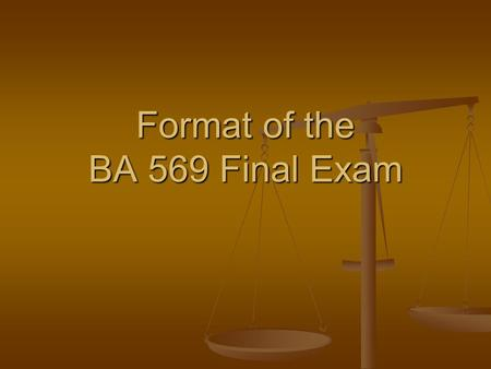 Format of the BA 569 Final Exam. Format of the Final Exam You will have two hours to take the exam. You will have two hours to take the exam. You will.
