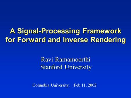 A Signal-Processing Framework for Forward and Inverse Rendering Ravi Ramamoorthi Stanford University Columbia University: Feb 11, 2002.