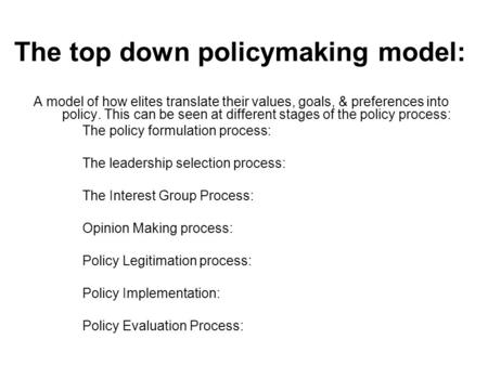 The top down policymaking model: A model of how elites translate their values, goals, & preferences into policy. This can be seen at different stages of.