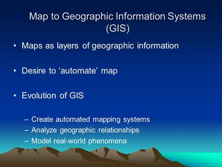 Map to Geographic Information Systems (GIS) Maps as layers of geographic information Desire to 'automate' map Evolution of GIS –Create automated mapping.