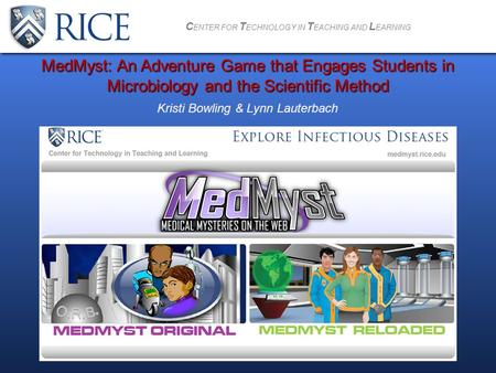 C ENTER FOR T ECHNOLOGY IN T EACHING AND L EARNING Kristi Bowling & Lynn Lauterbach MedMyst: An Adventure Game that Engages Students in Microbiology and.