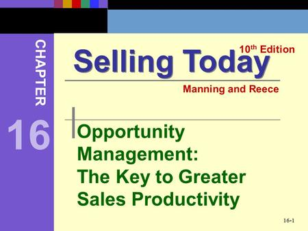 16-1 Opportunity Management: The Key to Greater Sales Productivity Selling Today 10 th Edition CHAPTER Manning and Reece 16.