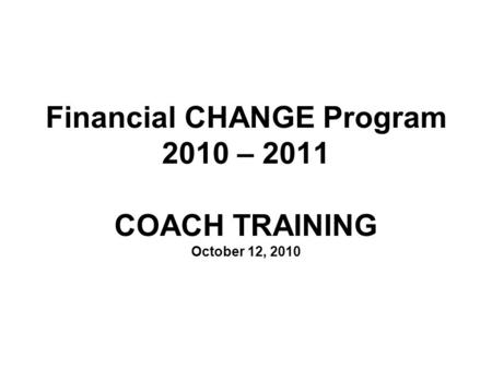 Financial CHANGE Program 2010 – 2011 COACH TRAINING October 12, 2010.