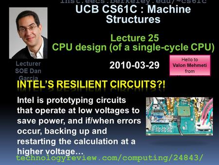 Inst.eecs.berkeley.edu/~cs61c UCB CS61C : Machine Structures Lecture 25 CPU design (of a single-cycle CPU) 2010-03-29 Intel is prototyping circuits that.