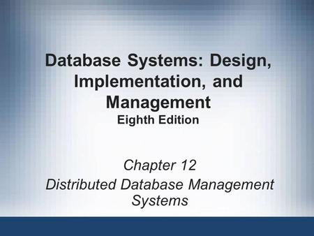 Database Systems: Design, Implementation, and Management Eighth Edition Chapter 12 Distributed Database Management Systems.