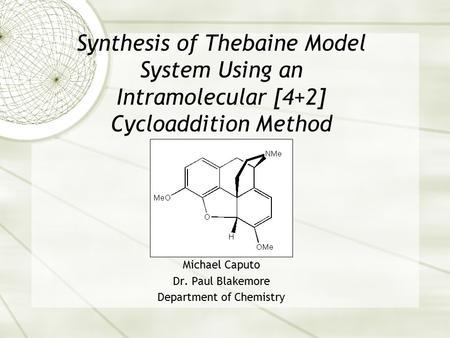 Synthesis of Thebaine Model System Using an Intramolecular [4+2] Cycloaddition Method Michael Caputo Dr. Paul Blakemore Department of Chemistry.